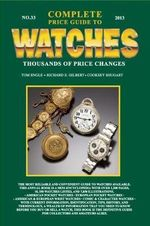Complete Price Guide to Watches 2013 : A Master Watchmaker & His Art - Tom Engle