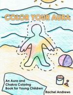 Color Your Aura : An Aura and Chakra Coloring Book for Young Children - Rachel Andrews