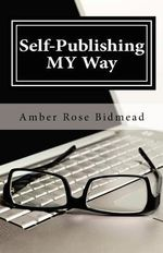 Self-Publishing My Way : A Beginner's Guide for Publishing Independently Without Leaving the Comfort of Your Home - Amber Rose Bidmead