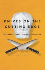 Knives on the Cutting Edge : The Great Chefs' Dining Revolution - Bob Macdonald