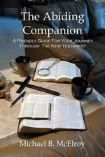 The Abiding Companion : A Friendly Guide for Your Journey Through the New Testament - Michael B McElroy