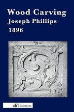 Wood Carving : A Carefully Graduated Educational Course - Joseph Phillips