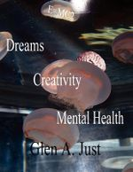 Dreams, Creativity & Mental Health - Glen A. Just
