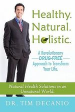 Healthy. Natural. Holistic. a Revolutionary Drug-Free Aproach to Transform Your Life - Tim Decanio