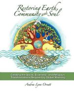 Restoring Earth, Community, and Soul : Creating the Social, Economic, and Religious Transformations Required by Global Warming - Andrea Lynn Orcutt