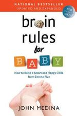Brain Rules for Baby, Updated and Expanded : How to Raise a Smart and Happy Child from Zero to Five - John Medina