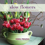 Slow Flowers : Four Seasons of Locally Grown Bouquets from the Garden, Meadow and Farm - Debra Prinzing