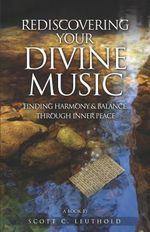 Rediscovering Your Divine Music : Finding Harmony & Balance Through Inner Peace - Scott C Leuthold