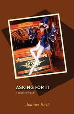 Asking for It : A Rockette's Tale - Joanna Rush
