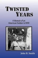 Twisted Years : A Memoir of an American Soldier in Wwi - John B Smith