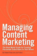 Managing Content Marketing : The Real-World Guide for Creating Passionate Subscribers to Your Brand - Robert Rose