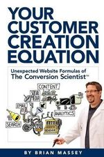 Your Customer Creation Equation : Unexpected Website Formulas of the Conversion Scientist TM - Brian Massey