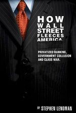 How Wall Street Fleeces America : Privatized Banking, Government Collusion and Class War - Stephen Lendman