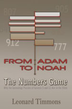 From Adam to Noah-The Numbers Game : Why the Genealogy Puzzles of Genesis 5 and 11 Are in the Bible - Leonard Timmons