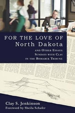 For the Love of North Dakota and Other Essays : Sundays with Clay in the Bismarck Tribune - Clay S Jenkinson