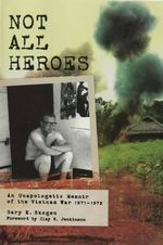 Not All Heroes : An Unapologetic Memoir of the Vietnam War, 1971-1972 - Gary E Skogen