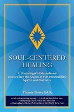 Soul-Centered Healing : A Psychologist's Extraordinary Journey Into the Realms of Sub-Personalities, Spirits, and Past Lives - Thomas Zinser