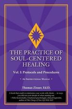 The Practice of Soul-Centered Healing - Vol. I : Protocols and Procedures - Thomas Zinser