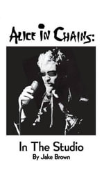 Alice in Chains : In the Studio - Jake Brown