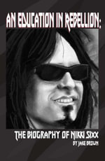 An Education in Rebellion : The Biography of Nikki Sixx - Jake Brown
