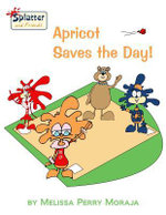 Apricot Saves the Day : Splatter and Friends - Melissa Moraja