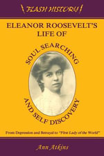 Eleanor Roosevelt's Life of Soul Searching & Self Discovery : From Depression and Betrayal to First Lady of the World - Ann Atkins