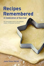 Recipes Remembered : A Celebration of Survival: The Remarkable Stories and Authentic Recipes of Holocaust Survivors - June Feiss Hersh