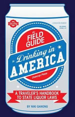 The Field Guide to Drinking in America : A Traveler's Handbook to State Liquor Laws - Niki Ganong