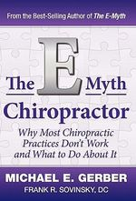 The E-Myth Chiropractor : Why Most Chiropractic Practices Don't Work and What to Do about It - Michael E Gerber