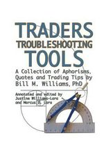Traders Troubleshooting Tools : A Collection of Aphorisms, Quotes and Trading Tips - Bill M Williams Phd