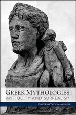 Greek Mythologies : Antiquity and Surrealism - Dimitrios Yatromanolakis