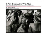 I Am Because We Are : African Wisdom in Image and Proverb - Betty Press