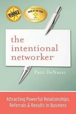 The Intentional Networker : Attracting Powerful Relationships, Referrals & Results in Business - Patti Denucci