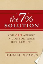 The 7% Solution : You Can Afford a Comfortable Retirment - John H Graves