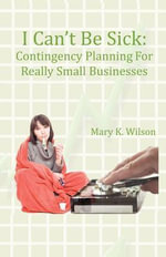 I Can't Be Sick : Contingency Planning for Really Small Businesses - Mary K Wilson