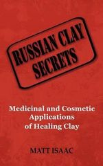 Russian Clay Secrets : Medicinal and Cosmetic Applications of Healing Clay - Matt Isaac