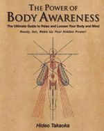 The Power of Body Awareness : The Ultimate Guide to Relax and Loosen Your Body and Mind Ready, Set, Wake Up Your Hidden Power! - Hideo Takaoka