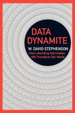 Data Dynamite : How Liberating Information Will Transform Our World - MR W David Stephenson