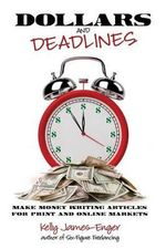Dollars and Deadlines : Make Money Writing Articles for Print and Online Markets - Kelly Kathleen James-Enger