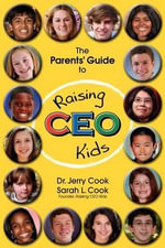 The Parents' Guide to Raising CEO Kids - Sarah L Cook
