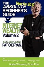 The Absolute Beginner's Guide to Internet Wealth, Volume 2 : New for 2010 - Pat O'Bryan
