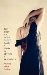 The Body Is a Little Gilded Cage : A Story in Letters and Fragments - Kristina Marie Darling