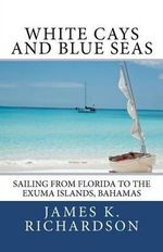 White Cays and Blue Seas : Sailing from Florida to the Exuma Islands, Bahamas - James K Richardson