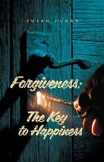 Forgiveness : The Key to Happiness - Susan a Dugan