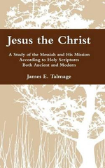 Jesus the Christ : A Study of the Messiah and His Mission According to Holy Scriptures Both Ancient and Modern - James E Talmage