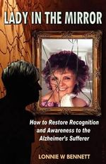 Lady in the Mirror : How to Restore Recognition and Awareness to the Alzheimer's Sufferer - Lonnie Wayne Bennett