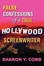 False Confessions of a True Hollywood Screenwriter - Sharon Y Cobb
