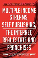 An Entrepreneurs Guide to Multiple Income Streams, Self Publishing, the Internet, Real Estate and Franchises - Jason Lombardo