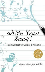 Write Your Book : Take Your Idea from Concept to Publication - Karen Hodges Miller