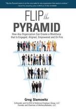 Flip the Pyramid : How Any Organization Can Create a Workforce That Is Engaged, Aligned, Empowered and on Fire - Greg Slamowitz